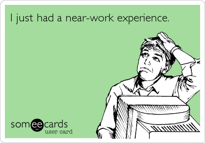 someecards.com - I just had a near-work experience.