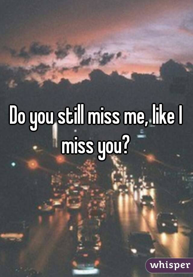 Do You Still Miss Me Like I Miss You