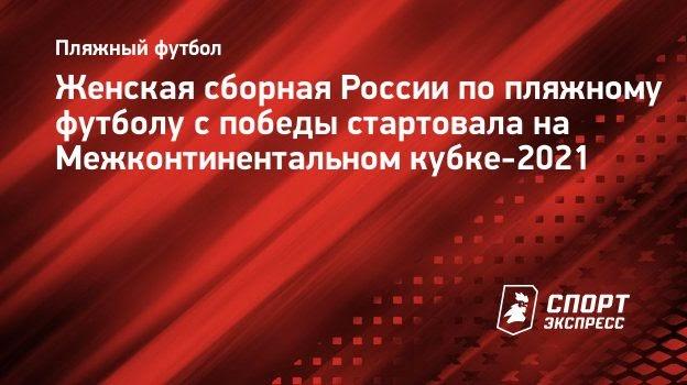 Женская сборная России попляжному футболу спобеды стартовала наМежконтинентальном кубке-2021