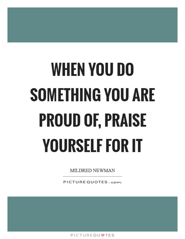 When You Do Something You Are Proud Of Praise Yourself For It