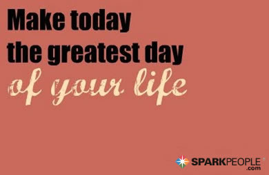 Make Today The Greatest Day Of Your Life Sparkpeople