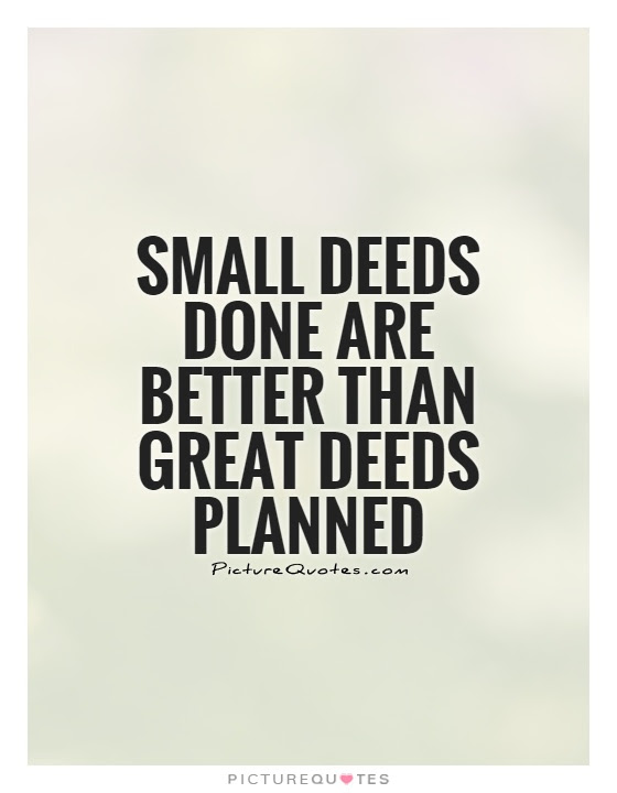 Small Deeds Done Are Better Than Great Deeds Planned Picture Quotes