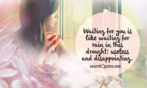 Waiting For You Is Like Waiting For Rain In This Drought Useless