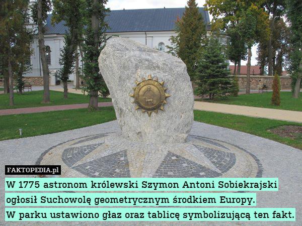 W 1775 astronom królewski Szymon – W 1775 astronom królewski Szymon Antoni Sobiekrajski ogłosił Suchowolę geometrycznym środkiem Europy. W parku ustawiono głaz oraz tablicę symbolizującą ten fakt.