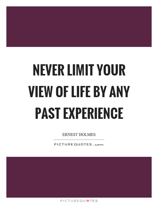 Never Limit Your View Of Life By Any Past Experience Picture Quotes