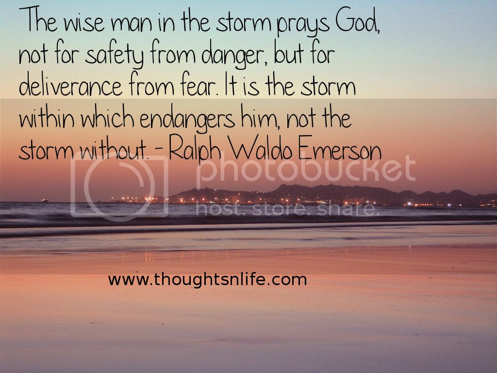 Thoughtsnlife.com : The wise man in the storm prays God, not for safety from danger, but for deliverance from fear. It is the storm within which endangers him, not the storm without. - Ralph Waldo Emerson