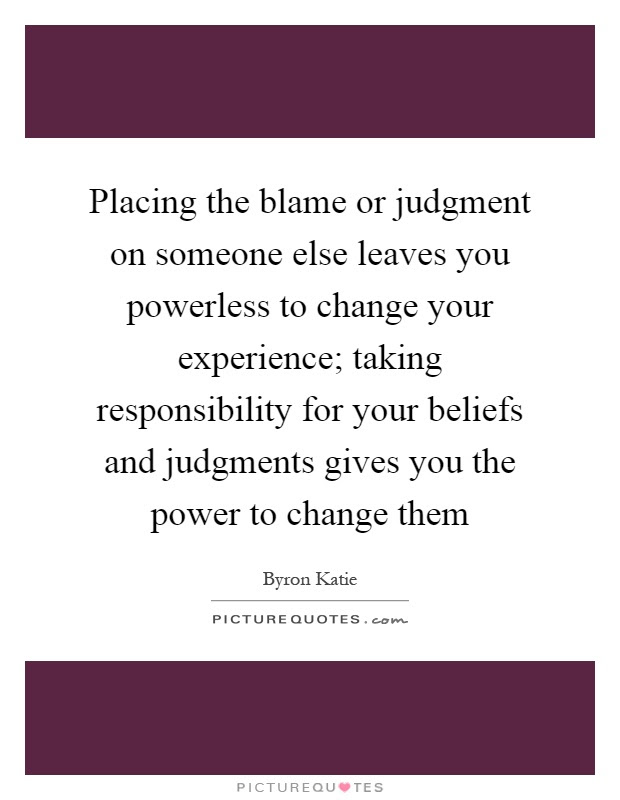 Placing The Blame Or Judgment On Someone Else Leaves You