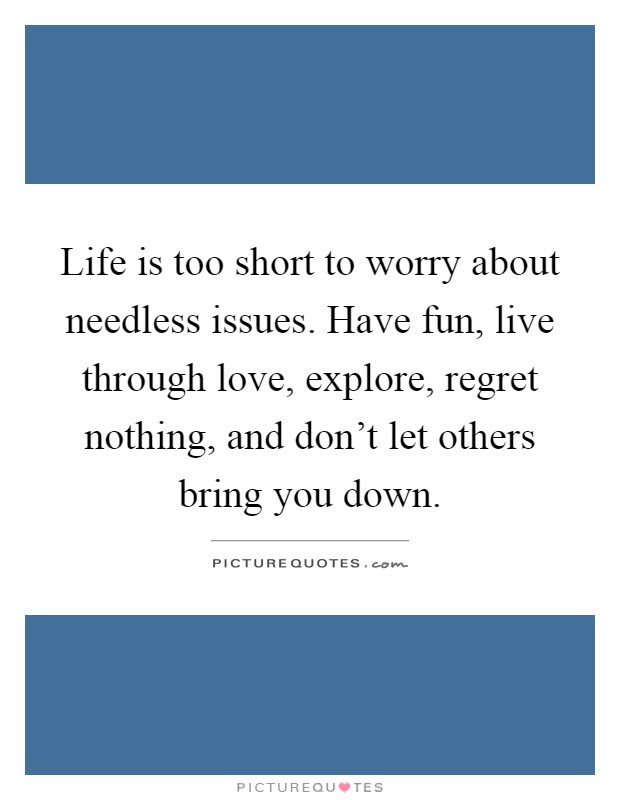 Life Is Too Short To Worry About Needless Issues Have Fun Live