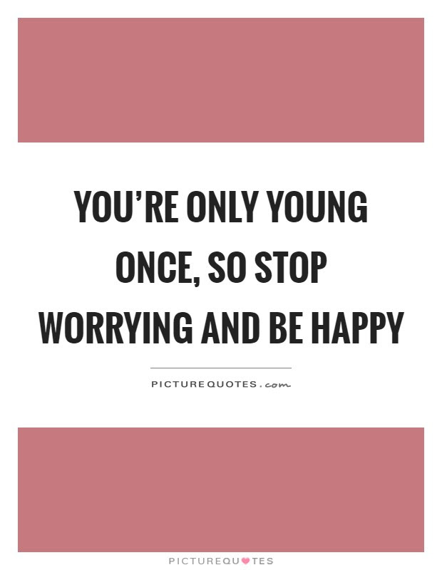 Youre Only Young Once So Stop Worrying And Be Happy Picture Quotes