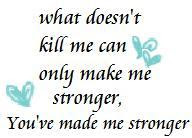 What Doesnt Kill Me Can Only Make Me Stronger Youve Ma