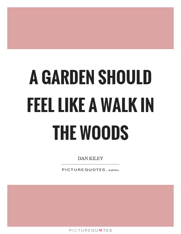 A Garden Should Feel Like A Walk In The Woods Picture Quotes