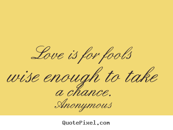 Quotes About Love Love Is For Fools Wise Enough To Take A Chance