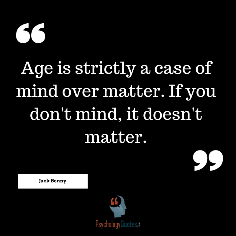 Age Is Strictly A Case Of Mind Over Matter Psychology Quotes