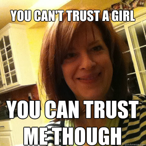 You Cant Trust A Girl You Can Trust Me Though Overly Attached