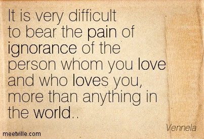 It Is Very Difficult To Bear The Pain Of Ignorance Of The Person