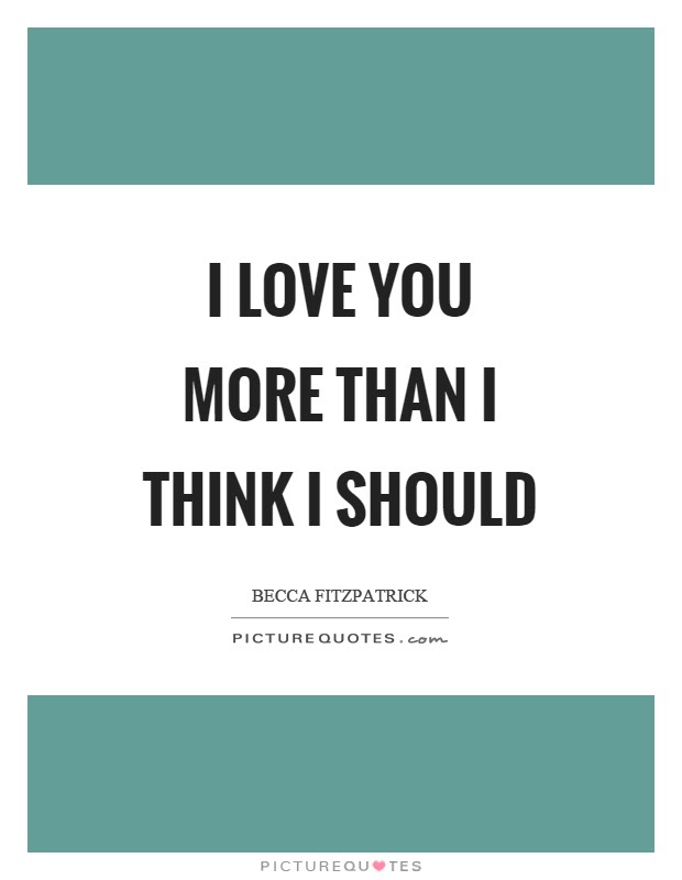 I Love You More Than I Think I Should Picture Quotes