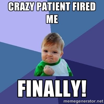Crazy patient fired me.  Finally!  humor meme.