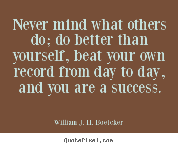 Never Mind What Others Do Do Better Than William J H Boetcker