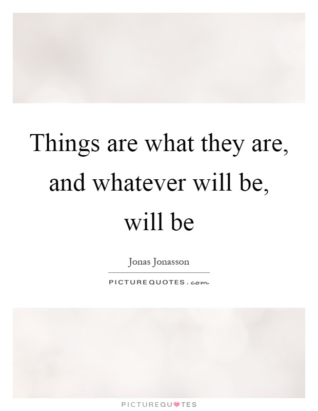 Things Are What They Are And Whatever Will Be Will Be Picture Quotes