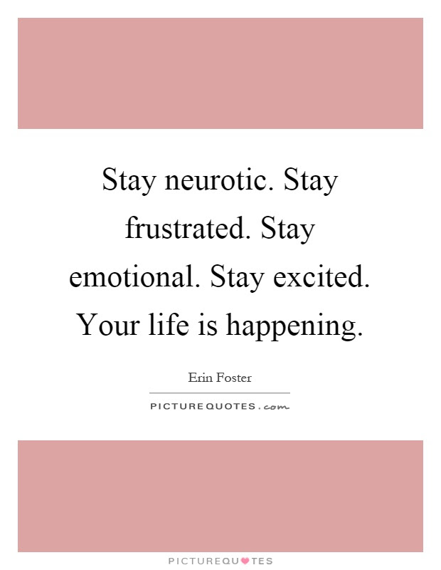 Stay Neurotic Stay Frustrated Stay Emotional Stay Excited