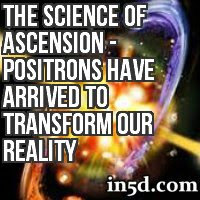 The Science of Ascension - Positrons Have Arrived to Transform Our Reality