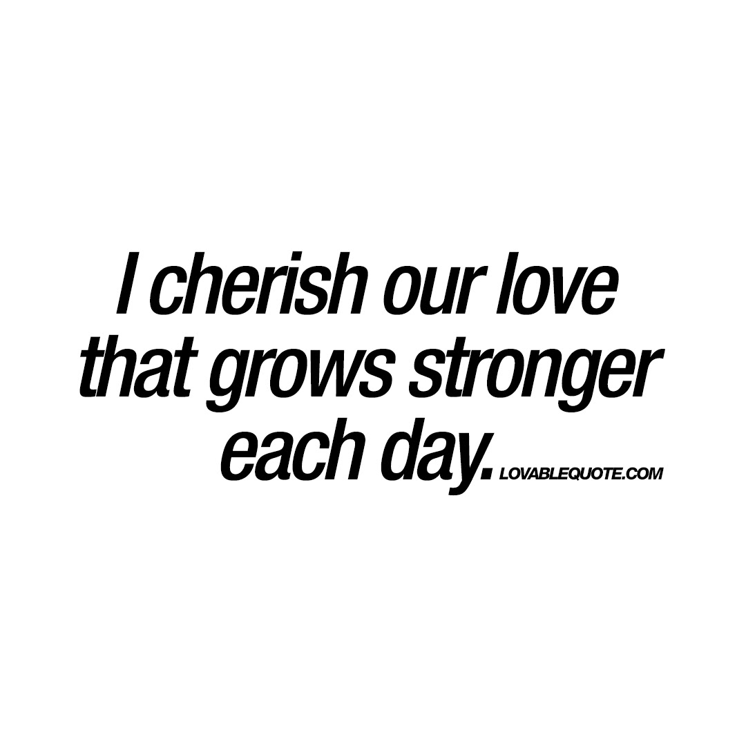 I Cherish Our Love That Grows Stronger Each Day Quotes About Love
