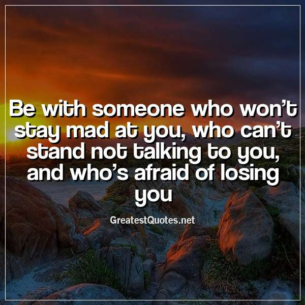 Be With Someone Who Wont Stay Mad At You Who Cant Stand Not