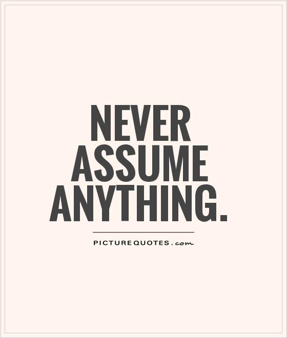 Never Assume Anything Picture Quotes