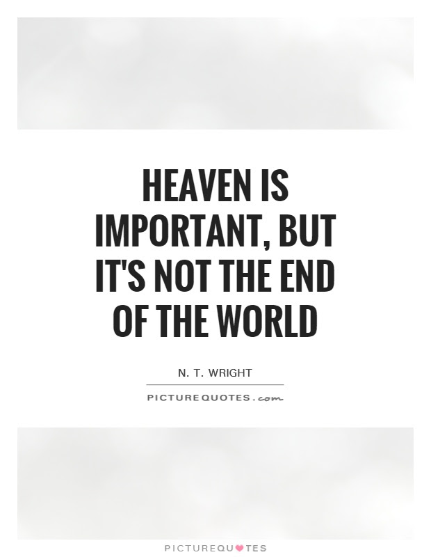 Heaven Is Important But Its Not The End Of The World Picture Quotes