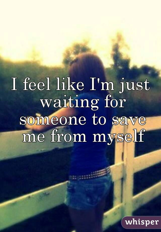 I Feel Like Im Just Waiting For Someone To Save Me From Myself