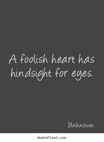 Quotes About Love A Foolish Heart Has Hindsight For Eyes