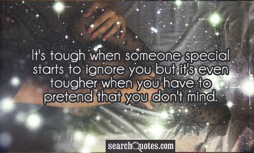 Its Tough When Someone Special Starts To Ignore You But Its Even