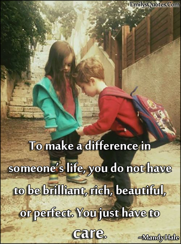 To Make A Difference In Someones Life You Do Not Have To Be