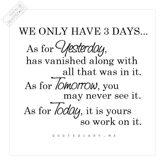Only 3 Days Yesterday Tomorrow Today Life Quote Quotezco