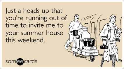 someecards.com - Just a heads up that you're running out of time to invite me to your summer house this weekend.