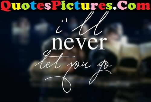 Marvelous Love Quote Ill Never Let You Go Quotespicturescom