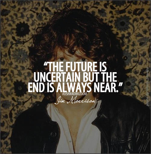 The Future Is Uncertain But The End Is Always Near Jim Morrison