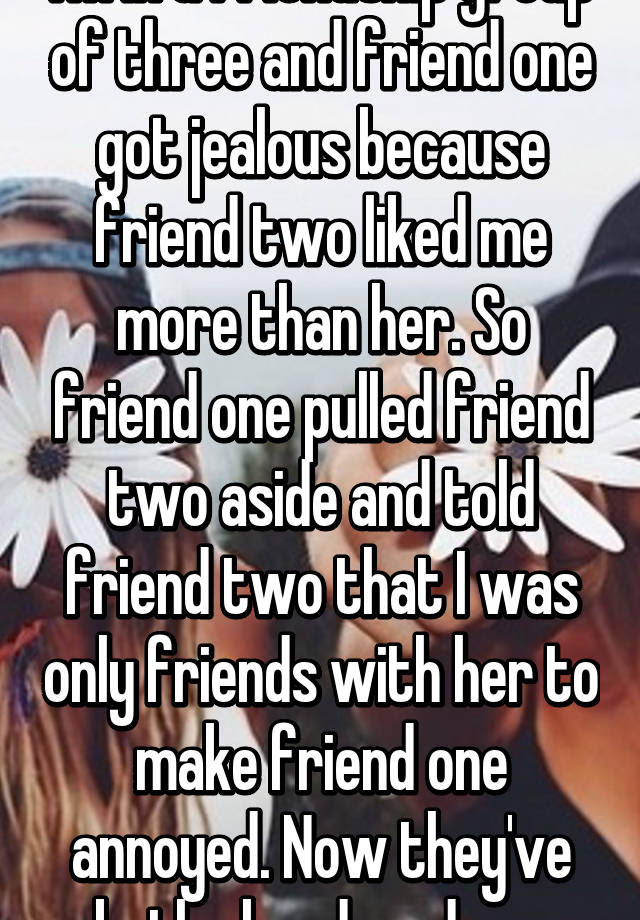 Im In A Friendship Group Of Three And Friend One Got Jealous