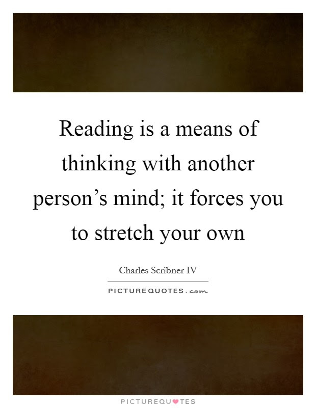 Reading Is A Means Of Thinking With Another Persons Mind It