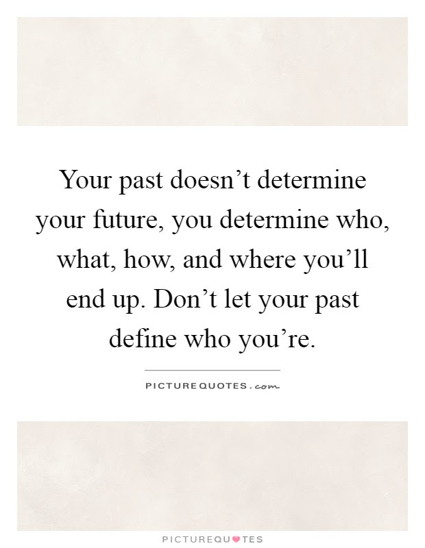 Your Past Doesnt Determine Your Future You Determine Who