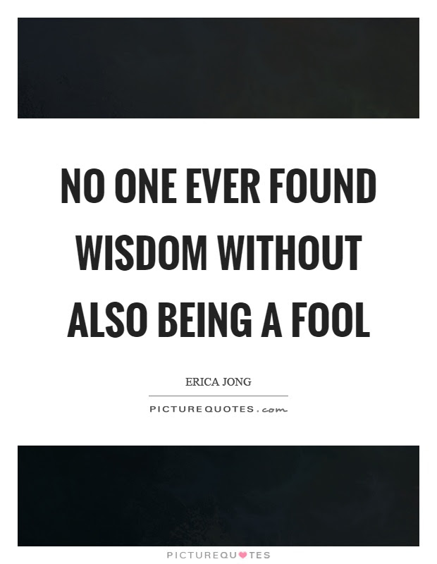 No One Ever Found Wisdom Without Also Being A Fool Picture Quotes