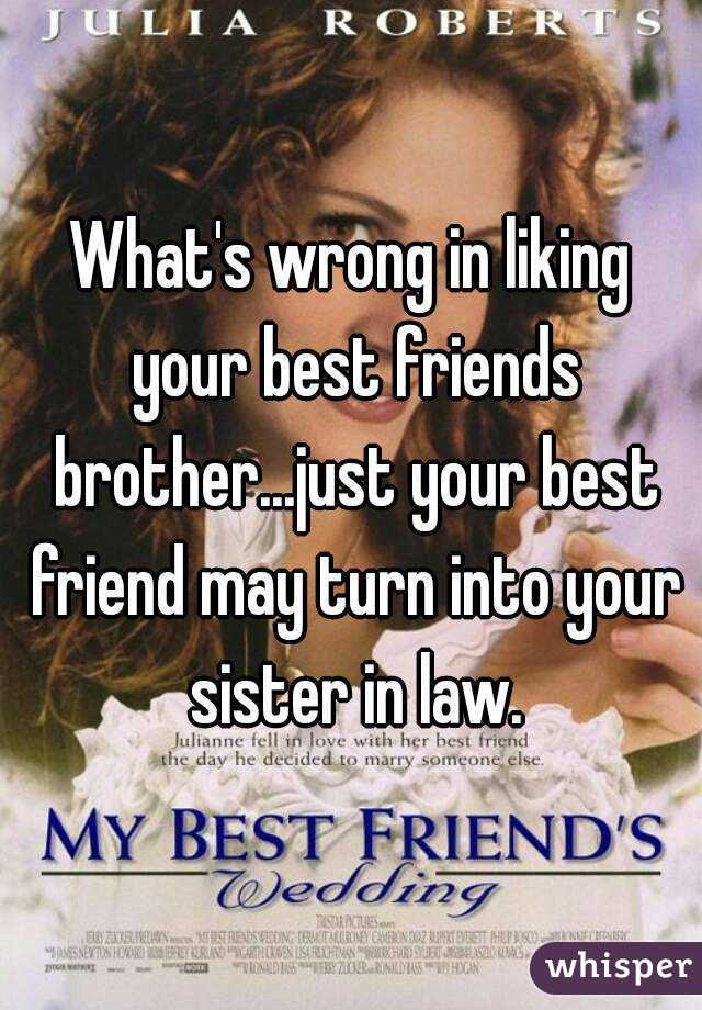 Whats Wrong In Liking Your Best Friends Brotherjust Your Best