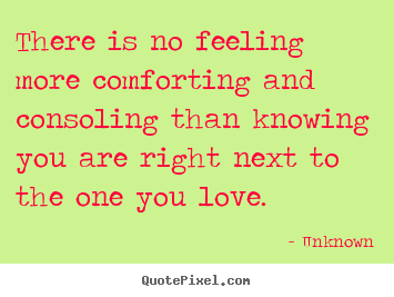 There Is No Feeling More Comforting And Consoling Unknown Greatest