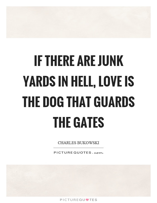 If There Are Junk Yards In Hell Love Is The Dog That Guards The
