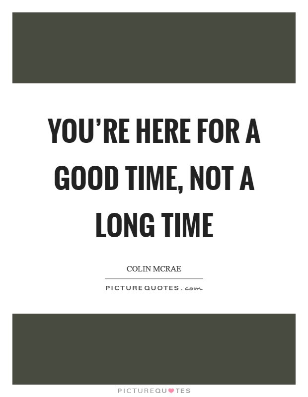 Youre Here For A Good Time Not A Long Time Picture Quotes