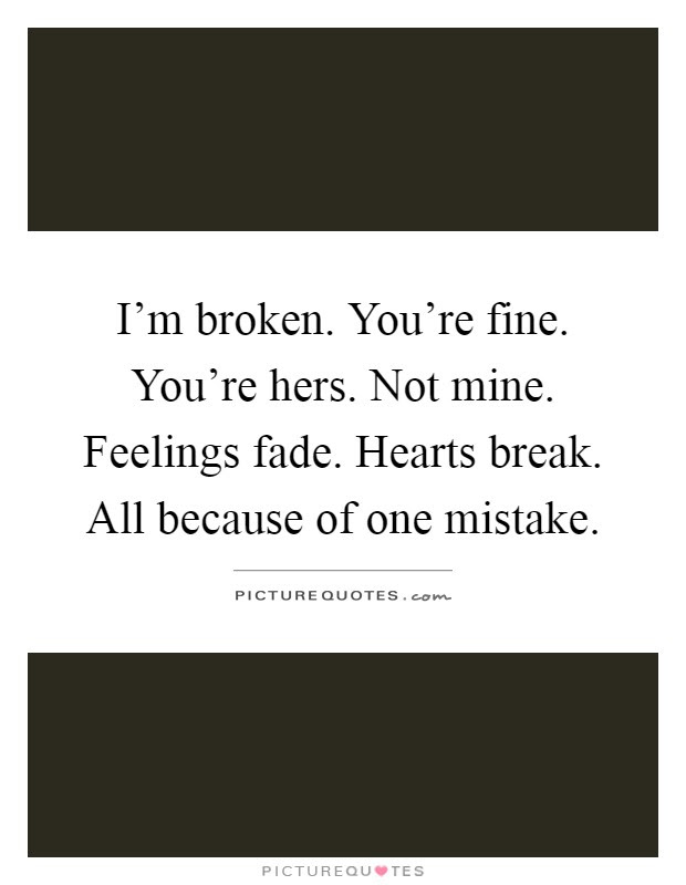 Im Broken Youre Fine Youre Hers Not Mine Feelings Fade