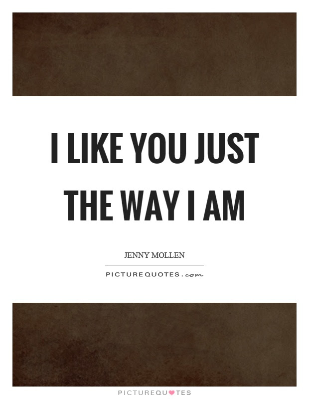I Like You Just The Way I Am Picture Quotes