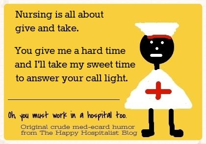 Nursing is all about give and take.  You give me a hard time and I'll take my sweet time to answer your call light nurse ecard humor.