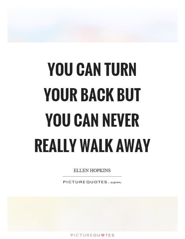 You Can Turn Your Back But You Can Never Really Walk Away Picture