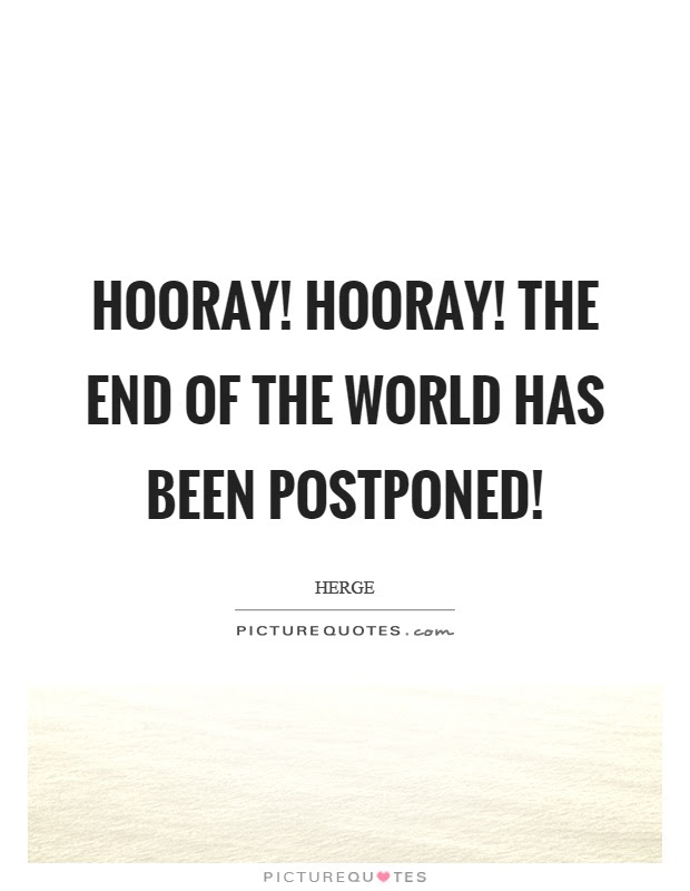 Hooray Hooray The End Of The World Has Been Postponed Picture